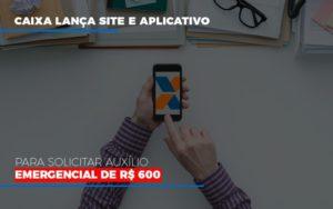 Caixa Lanca Site E Aplicativo Para Solicitar Auxilio Emergencial De Rs 600 (1) - Contabilidade em Florianópolis - SC | Audicor Auditoria e Contabilidade