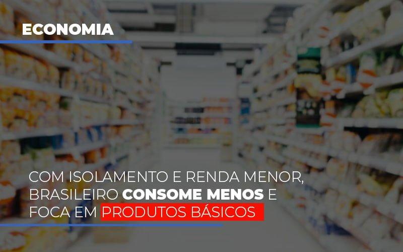 Com O Isolamento E Renda Menor Brasileiro Consome Menos E Foca Em Produtos Basicos (3) - Contabilidade Em Florianópolis - SC | Audicor Auditoria E Contabilidade