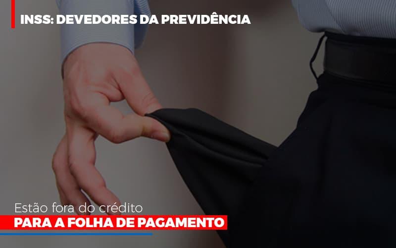 Inss Devedores Da Previdencia Estao Fora Do Credito Para Folha De Pagamento - Contabilidade Em Florianópolis - SC | Audicor Auditoria E Contabilidade