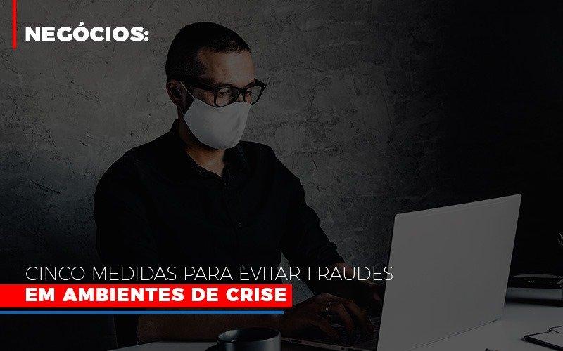 Negocios Cinco Medidas Para Evitar Fraudes Em Ambientes De Crise (1) - Contabilidade Em Florianópolis - SC | Audicor Auditoria E Contabilidade