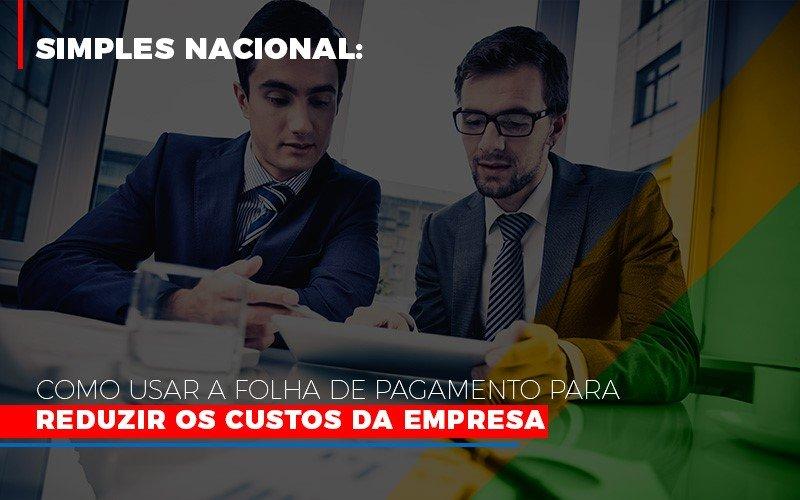 Simples Nacional Como Usar A Folha De Pagamento Para Reduzir Os Custos Da Empresa (1) - Contabilidade Em Florianópolis - SC | Audicor Auditoria E Contabilidade
