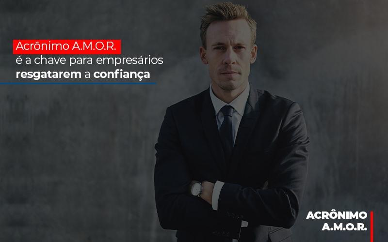 Acronimo A M O R E A Chave Para Empresarios Resgatarem A Confianca - Contabilidade Em Florianópolis - SC | Audicor Auditoria E Contabilidade