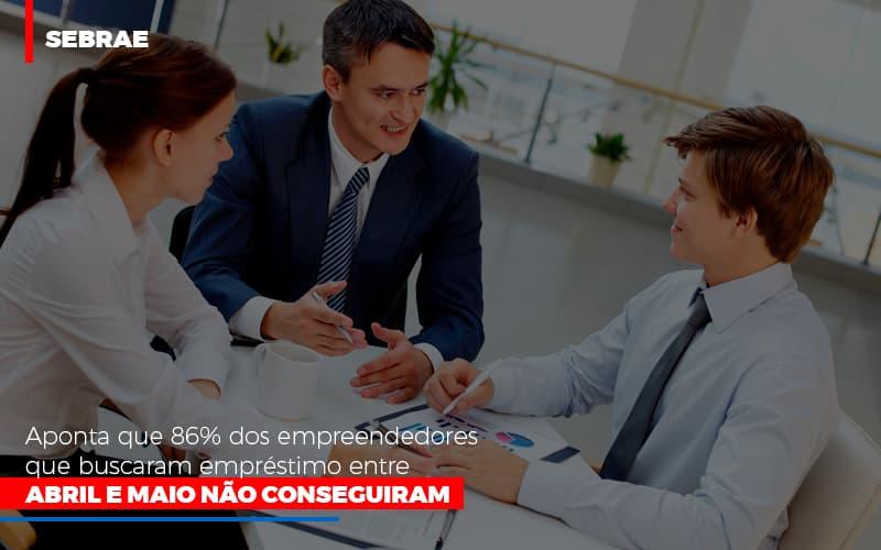 Sebrae Aponta Que 86 Dos Empreendedores Que Buscaram Emprestimo Entre Abril E Maio Nao Conseguiram - Contabilidade Em Florianópolis - SC | Audicor Auditoria E Contabilidade
