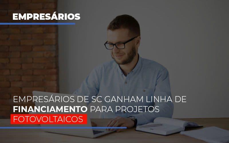 Empresarios De Sc Ganham Linha De Financiamento Para Projetos Fotovoltaicos - Contabilidade Em Florianópolis - SC | Audicor Auditoria E Contabilidade