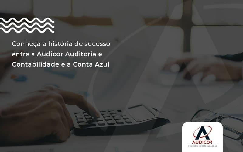 Conheça A História De Sucesso Entre A Audicor Auditoria E Contabilidade E A Conta Azul